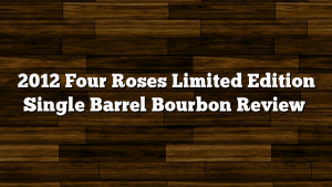 2012 Four Roses Limited Edition Single Barrel Bourbon Review