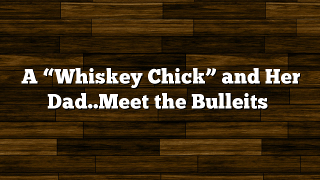 "A ""Whiskey Chick"" and Her Dad..Meet the Bulleits"