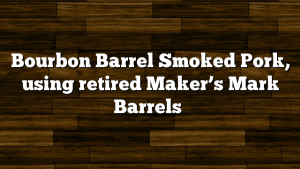 Bourbon Barrel Smoked Pork, using retired Maker's Mark Barrels