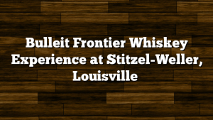 Bulleit Frontier Whiskey Experience at Stitzel-Weller, Louisville