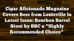 "Cigar Aficionado Magazine Covers Beer from Louisville In Latest Issue: Bourbon Barrel Stout by BBC a ""Highly Recommended Choice"""