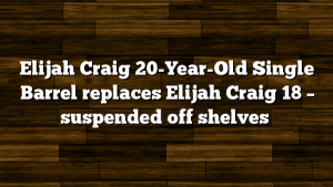 Elijah Craig 20-Year-Old Single Barrel replaces Elijah Craig 18 – suspended off shelves