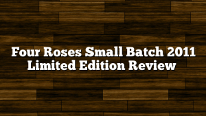 Four Roses Small Batch 2011 Limited Edition Review