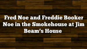 Fred Noe and Freddie Booker Noe in the Smokehouse at Jim Beam's House