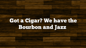 Got a Cigar? We have the Bourbon and Jazz