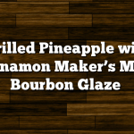 Grilled Pineapple with Cinnamon Maker's Mark Bourbon Glaze