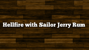 Hellfire with Sailor Jerry Rum