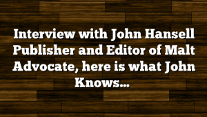 Interview with John Hansell Publisher and Editor of Malt Advocate, here is what John Knows…