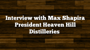 Interview with Max Shapira President Heaven Hill Distilleries