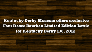 Kentucky Derby Museum offers exclusive Four Roses Bourbon Limited Edition bottle for Kentucky Derby 138, 2012