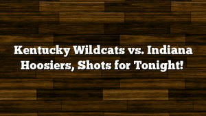 Kentucky Wildcats vs. Indiana Hoosiers, Shots for Tonight!