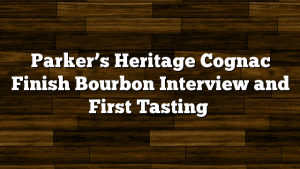 Parker's Heritage Cognac Finish Bourbon Interview and First Tasting
