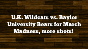 U.K. Wildcats vs. Baylor University Bears for March Madness, more shots!