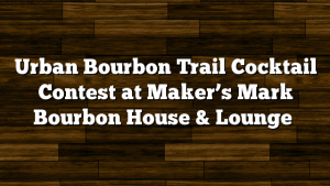 Urban Bourbon Trail Cocktail Contest at Maker's Mark Bourbon House & Lounge