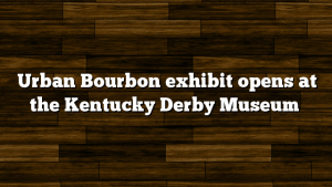 Urban Bourbon exhibit opens at the Kentucky Derby Museum