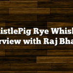 WhistlePig Rye Whiskey Interview with Raj Bhakta