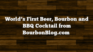 World's First Beer, Bourbon and BBQ Cocktail from BourbonBlog.com