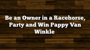 Be an Owner in a Racehorse, Party and Win Pappy Van Winkle