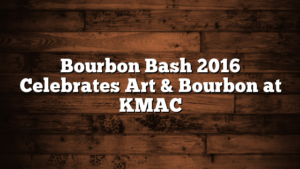 Bourbon Bash 2016 Celebrates Art & Bourbon at KMAC